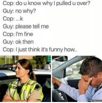 How Meme: Cop: do u know why l pulled u over?  Guy: no why?  Cop: ...k  Guy: please tell me  Cop: I'm fine  Guy: ok then  Cop: I just think it's funny how..  Memes COM