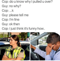 Cop: do u know why l pulled u over?  Guy: no why?  Cop: ....k  Guy: please tell me  Cop: I'm fine  Guy: ok then  Cop: I just think it's funny how  Masi Popal Credit: @masipopal 😂😂😂😭