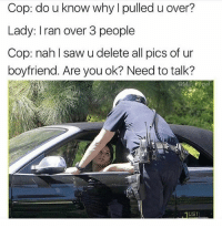 Memes, Saw, and Iran: Cop: do u know why l pulled u over?  Lady: Iran over 3 people  Cop: nahl saw u delete all pics of ur  boyfriend. Are you ok? Need to talk?  @MasiPopal Haha 😂