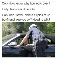 Funny, Meme, and Memes: Cop: do u know why l pulled u over?  Lady: Iran over 3 people  Cop: nahl saw u delete all pics of ur  boyfriend. Are you ok? Need to talk?  @MasiPopal Memes like this is why @Masipopal was voted as best original meme page on IG
