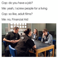 (@die) has my favorite relatable posts: Cop: do you have a  job?  Me: yeah, I screw people for a living  Cop: so like, adult films?  Me: no, Financial Aid  trove  Funn  IG: The (@die) has my favorite relatable posts