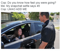 <p>Check yourself before you wreck your #Selfie</p>: Cop: Do you know how fast you were going?  Me: My snapchat selfie says 45  Cop: LMAO ADD ME <p>Check yourself before you wreck your #Selfie</p>