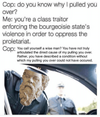 proletariat: Cop: do you know why I pulled you  Over?  Me: you're a class traitor  enforcing the bourgeoisie state's  violence in order to oppress the  proletariat.  Cop: You call yourself a wise man? You have not truly  articulated the direct cause of my pulling you over.  Rather, you have described a condition without  which my pulling you over could not have occured.