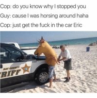 Cop: do you know why I stopped you  Guy: cause I was horsing around haha  Cop: just get the fuck in the car Eric  IG: TheFunnylntrovert  BAY COUNTY 😂😂😂 me this summer