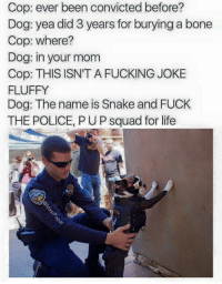 Cop: ever been convicted before?  Dog: yea did 3 years for burying a bone  Cop: where?  Dog: in your mom  Cop: THIS ISN'T A FUCKING JOKE  FLUFFY  Dog: The name is Snake and FUCK  THE POLICE, PUP squad for life #Freemydoggo snake he ain't do nothin wrong