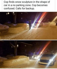 Confused, Snow, and Cop: Cop finds snow sculpture in the shape of  rking zone. Cop becomes  confused. Calls for backup.