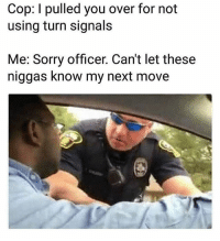Memes, Rap, and Sorry: Cop: I pulled you over for not  using turn signals  Me: Sorry officer. Can't let these  niggas know my next move This doesn't get old 😂😂😂 Follow @onlyinthehood for more ⏹ Turn on notifications @rap