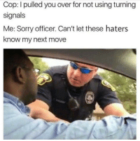 """<p>But, haters make you famous via /r/memes <a href=""""https://ift.tt/2GyLmNA"""">https://ift.tt/2GyLmNA</a></p>: Cop: I pulled you over for not using turning  signals  Me: Sorry officer. Can't let these haters  know my next move <p>But, haters make you famous via /r/memes <a href=""""https://ift.tt/2GyLmNA"""">https://ift.tt/2GyLmNA</a></p>"""