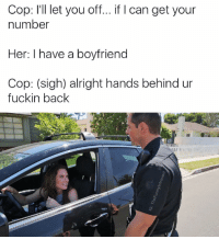 Boyfriend, Dank Memes, and Alright: Cop: I'll let you off... if Ican get your  number  Her: I have a boyfriend  Cop: (sigh) alright hands behind ur  fuckin back Her: I'm calling the c- Cop: cops? I am the law Stacy