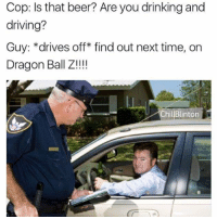 Beer, Drinking, and Driving: Cop: Is that beer? Are you drinking and  driving?  Guy: *drives off* find out next time, on  Dragon Ball Z.!!!  ChillBlinton