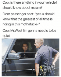 "Funny, Meme, and Memes: Cop: is there anything in your vehicle l  should know about ma'am  From passenger seat: ""yes u should  know that the greatest of all time is  riding in this mothafucki-""  Cop: Mr.West I'm gonna need u to be  quiet  MasiPopal This is why @masipopal is the top original meme page of 2017. These convo memes crack me up 😂"