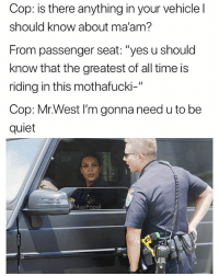 "Funny, Kanye, and Quiet: Cop: is there anything in your vehicle l  should know about ma'am?  From passenger seat: ""yes u should  know that the greatest of all time is  riding in this mothafucki-""  Cop: Mr.West I'm gonna need u to be  quiet  MasiPopal Kanye please contain yourself"