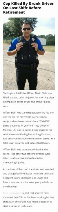 Memes, Real Estate, and 🤖: Cop Killed By Drunk Driver  On Last Shift Before  Retirement   Sterlington (LA) Police Officer David Elahi was  killed and two others injured this morning after  an impaired driver struck one of their police  cars.  Officer Elahi was standing between the fog line  and the rear of his vehicle interviewing a  subject when he was struck by a 2014 GMC  Sierra driven by 44-year-old Tracy Govan of  Monroe, LA. Due to Govan being impaired his  vehicle crossed the fog line striking Elahi and  two other Officers who were also on scene. The  fatal crash occurred just before 0500 hours.  Officer Elahi was pronounced dead at the  scene. The other two officers involved were  taken to a local hospital with non-life  threatening injuries.   At the time of the crash the driver was arrested  and charged with vehicular homicide, vehicular  negligent injury, improper lane usage and  failure to move over for emergency vehicle on  the shoulder.  Blue Lives Matter report that sources have  indicated that Officer Elahi was working his last  shift as an officer and had made a decision to  start a career in real estate. Tragedy. RIP Officer Daniel Elahi.