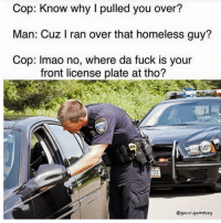 Snapchat Dankmemesgang  IG Gucci.gameboy: Cop: Know why I pulled you over?  Man: Cuz I ran over that homeless guy?  Cop: lmao no, where da fuck is your  front license plate at tho?  ICE  Ogucci gameboy Snapchat Dankmemesgang  IG Gucci.gameboy