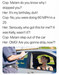 Birthday, Memes, and Omg: Cop: Ma'am do you know why l  stopped you?  Her: It's my birthday, duh  Cop: No, you were doing 60 MPH in a  25  Her: Seriously, who got this for me?! It  was Kelly, wasn't it?!  Cop: Ma'am step out of the car  Her: OMG! Are you gonna strip, now?!  Tavo Tag her..
