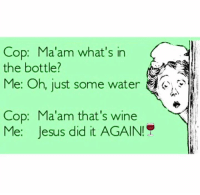 in-the-bottle: Cop: Ma'am what's in  the bottle?  Me: Oh, just some water  Cop: Ma'am that's wine  Me: Jesus did it AGAIN!