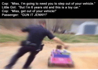 "Funny, Lol, and Memes: Cop: ""Miss, l'm going to need you to step out of your vehicle.""  Little Girl: ""But I'm 6 years old and this is a toy car.""  Cop: ""Miss, get out of your vehicle!""  Passenger: ""GUN IT JENNY!"" 5 Funny Pictures Of Today -  #funnymemes #funnypictures #funny #lol #haha #memes #funnytexts #funnyquotes"