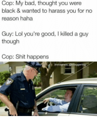 Bad, Instagram, and Lol: Cop: My bad, thought you were  black & wanted to harass you for no  reason haha  Guy: Lol you're good, I killed a guy  though  Cop: Shit happens  Instagram:@staggering <p>Be safe now sir, lots of nigs near by</p>