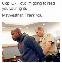One more 😂😂😂 FYI I'm a fan of Mayweather jokes officerbaker lol lmao funny cops lawenforcement cophumor policehumor: Cop: Ok Floyd Im going to read  you your rights  Mayweather: Thank you One more 😂😂😂 FYI I'm a fan of Mayweather jokes officerbaker lol lmao funny cops lawenforcement cophumor policehumor