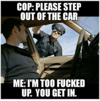 Funny, Cool, and Car: COP: PLEASE STEP  OUT OF THE CAR  ME: I'M TOO FUCKED  UP. YOU GET IN