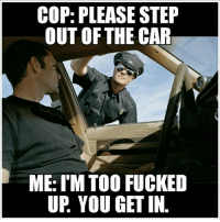 Lmao! 😆 @pmwhiphop: COP: PLEASE STEP  OUT OF THE CAR  ME: ITM TOO FUCKED  UP YOU GET IN Lmao! 😆 @pmwhiphop
