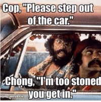 stoned: Cop, Please Stepout  of the car  Chong, I'm too stoned  you getin  nging funny Back
