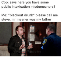 Cop: says here you have some  public intoxication misdemeanors?  Me: *blackout drunk please call me  steve, mr meaner was my father  NOTICE  NO FIREARMS  ALLOWED ON  THIS PROPERTY  CASH ONLY leave me alone ociffer