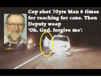 <p>There some dude talking at the very beginning and end, but most of this is the dash cam footage of the cop shooting this elderly man for reaching for his cane. It&rsquo;s pretty clear that the officer was under the impression that he was reaching for a weapon, although I think to say this was an overreaction is an understatement given the circumstances. Judge for yourself. And I&rsquo;m just going to say this: if the races had been reversed, this would be national news.</p>: Cop shot 70yrs Man 6 times  for reaching for cane. Then  Deputy weep  Oh, God, forgive me': <p>There some dude talking at the very beginning and end, but most of this is the dash cam footage of the cop shooting this elderly man for reaching for his cane. It&rsquo;s pretty clear that the officer was under the impression that he was reaching for a weapon, although I think to say this was an overreaction is an understatement given the circumstances. Judge for yourself. And I&rsquo;m just going to say this: if the races had been reversed, this would be national news.</p>
