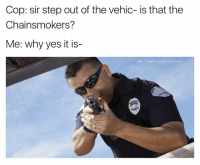Tbh, Dank Memes, and Yes: Cop: sir step out of the vehic- is that the  Chainsmokers?  Me: why yes it is  IG: The Funnylntrovert Everyone at my funeral: tbh it was kinda his fault