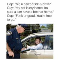 "Beer, Lmao, and Memes: Cop: ""Sir, u can't drink & drive.""  Guy: ""My car is my home. Im  sure u can have a beer at home.""  Cop: ""Fuck ur good. You're free  to go.""  @champagne diesel Clever 😂😂😂😂😂 trapvine lmao tagafriend"