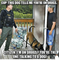 CopHumor CopHumorLife Humor Funny Comedy Lol Police PoliceOfficer ThinBlueLine Cop Cops LawEnforcement LawEnforcementOfficer K9 Dog DogsOfInstagram Respect DrugDog: COP: THIS DOGTELLS ME YOURE ON ORUGS.  PONCE  CITIZEN: IM ON DRUGS YOU'RETHE  ONE TALKING TOA DOG! CopHumor CopHumorLife Humor Funny Comedy Lol Police PoliceOfficer ThinBlueLine Cop Cops LawEnforcement LawEnforcementOfficer K9 Dog DogsOfInstagram Respect DrugDog