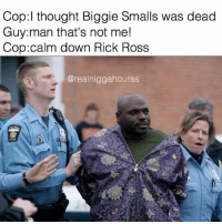 RIP Christopher Wallace 🙏 memesavior: Cop thought Biggie Smalls was dead  Guy man that's not me!  Cop calm down Rick Ross  @realnig gahourss RIP Christopher Wallace 🙏 memesavior