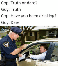 cop: Cop: Truth or dare?  Guy: Truth  Cop: Have you been drinking?  Guy: Dare  gucci  gameboy