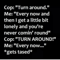 """tased: Cop: """"Turn around.""""  Me: """"Every now and  then get a little bit  lonely and you're  never comin' round""""  Cop: """"TURN AROUND!""""  Me: """"Every now...""""  *gets tased*"""