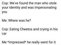 Cheetos, Crying, and Car: Cop: We've found the man who stole  your identity and was impersonating  you  Me: Where was he?  Cop: Eating Cheetos and crying in his  car  Me *impressed* he really went for it