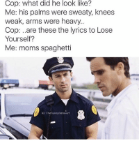 Credit: @thefunnyintrovert 😂😂: Cop: what did he look like?  Me: his palms were sweaty, knees  weak, arms were heavy.  Cop: ..are these the lyrics to Lose  Yourself?  Me: moms spaghetti  IG: TheFunnylntrovert Credit: @thefunnyintrovert 😂😂