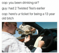 Snapchat : dankmemesgang DrGrayfang: cop: you been drinking sir?  guy: had 2 Twisted Tea's earlier  cop: here's ur ticket for being a 13 year  old bitch Snapchat : dankmemesgang DrGrayfang