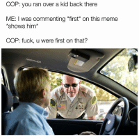 """Snapchat dankmemesgang 🔥🔥: COP: you ran over a kid back there  ME: I was commenting """"first"""" on this meme  shows him  COP: fuck, u were first on that?  rando  ape Snapchat dankmemesgang 🔥🔥"""