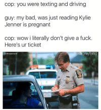 Our thoughts exactly. (Via meme kings @drgrayfang and @shitheadsteve): cop: you were texting and driving  guy: my bad, was just reading Kylie  Jenner is pregnant  cop: wow i literally don't give a fuck.  Here's ur ticket  rgraytang  Shitheadsteve Our thoughts exactly. (Via meme kings @drgrayfang and @shitheadsteve)