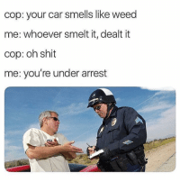 Funny, Shit, and Weed: cop: your car smells like weed  me: whoever smelt it, dealt it  cop: oh shit  me: you're under arrest Lmaooo