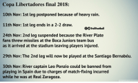 If this was a movie people would say it was too unrealistic https://t.co/rwFbPUWQSm: Copa Libertadores final 2018:  10th Nov: 1st leg postponed because of heavy rain.  11th Nov: 1st leg ends in a 2-2 draw.  OO TrollFootball  24th Nov: 2nd leg suspended because the River Plate  fans threw missiles at the Boca Juniors team bus  as it arrived at the stadium leaving players injured.  29th Nov: The 2nd leg will now be played at the Santiago Bernabéu.  30th Nov: River captain Leo Ponzio could be banned from  playing in Spain due to charges of match-fixing incurred  while he wa  s at Real Zaragoza. If this was a movie people would say it was too unrealistic https://t.co/rwFbPUWQSm