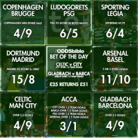 Arsenal, Barcelona, and Celtic: COPENHAGEN LUDOGORETS SPORTING  LEGIA  BRUGGE  PSG  ONA FOAA  COPENHAGEN WIN EITHER HALF  PSG TO SCORE IN BOTH HAIVES  SPORTING HT/FT  4/9  6/5  6/4  FODDSbible  ARSENAL  DORTMUND  BET OF THE DAY  MADRID  BASEL  CELTIC v CITY  CITY OVER 1.5 TEAMGOALS  MADRID TO SCORE 2+ FIRST  2 OR 3 TOTAL GOALS  GLADBACH v BARCA  15/8  BARCA OVER 1.5 TEAM GOALS  £25 RETURNS E51  GLADBACH  ACCA  CELTIC  MAN CITY  CITY OVER 1.5 TEAM GOALS  BARCELONA  BARCA OVER 1.5 TEAM GOALS  PSG OVER 1.5 TEAM GOALS  OVER 2.5 GOALS  OVER 2.5 GOALS  ARSENAL OVER 1.5 TEAM GOALS  4/9  4/9  3/ T @TheODDSbible tipsters smashed it with their Champions League bets this week, get following for more winners!