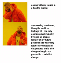 Blackpeopletwitter, Future, and Life: coping with my issues in  a healthy manner  suppressing my desires,  thoughts, and true  feelings till I can only  continue day by day by  living in an intense  fantasy of my future  projected life where my  issues have magicall!y  disappeared while also  doing nothing in my  present to create that  change <p>REAL MENTAL DETERIORATION HOURS™ 🌚🌚🌚. SMASH 👏🏾 THAT 👏🏾 MF 👏🏾 LIKE 👏🏾 IF STRESS 😡😤😤 AND EXISTENTIAL DREAD 😫😩😩😩 HAS DISTORTED YOUR PERCEPTION 👀👀 AND SENSE OF SELF. DOUBLE SMASH 👊🏾👊🏾💥💥 DAT LIKE IF YOU RELATE TO THE PICTURE TOO 😂😂😭😭👌🏾👌🏾👌🏾 (via /r/BlackPeopleTwitter)</p>
