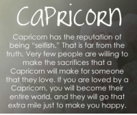 """Love, Capricorn, and Happy: COPRICORY  Capricorn has the reputation of  being """"selfish."""" That is far from the  truth. Very few people are willing to  make the sacrifices that a  Capricorn will make for someone  that they love. If you are loved by c  Capricorn, you will become their  entire world, and they will go that  extra mile just to make you happy."""