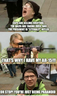 """Memes, Hitler, and 🤖: COPS ARE KILLING EVERYONE  THE NAZIS ARE TAKING OVER, AND  THE PRESIDENT IS """"LITERALLY HITLER  THATS WHYI HAVE MYAR-15I!  OH STOPIYOU'RE JUST BEING PARANOID"""