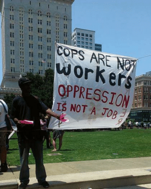 Eas: COPS ARE NOY  workers  OPPRESSION  IS NOT A JOB  Eas  T