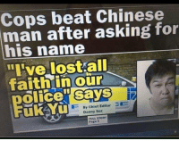 "Memes, Lost, and Chinese: Cops beat Chinese  man after asking for  his name  ""I've lost all  faithin our  olice"" says  ukyu  By Chief Editor E  Danny Soz  FULL STORY  Page 5 <p>Well that's a.. nice name via /r/memes <a href=""https://ift.tt/2Ho0bia"">https://ift.tt/2Ho0bia</a></p>"