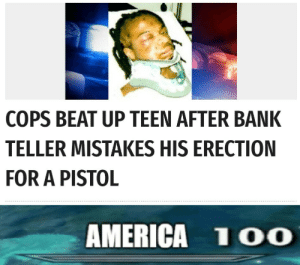 They are in other realm: COPS BEAT UP TEEN AFTER BANK  TELLER MISTAKES HIS ERECTION  FOR A PISTOL  AMERICA 1OO They are in other realm
