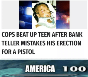 America, Dank, and Memes: COPS BEAT UP TEEN AFTER BANK  TELLER MISTAKES HIS ERECTION  FOR A PISTOL  AMERICA 1 O0 Nice way to start off the day by JagerLongShot MORE MEMES