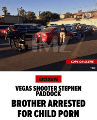 "Fbi, Memes, and Music: COPS ON SCENE  TMZ  EXCLUSIVE  VEGAS SHOOTER STEPHEN  PADDOCK  BROTHER ARRESTED  FOR CHILD PORN ""The brother of Vegas shooter StephenPaddock has been arrested for child porn ... TMZ has learned. BrucePaddock was taken into custody moments ago in North Hollywood, CA at an assisted living home. Law enforcement sources tell us ... cops were tipped that there was child porn on his computer and they got a search warrant. Our sources say the investigation began before his brother, Stephen, shot up the Vegas music festival earlier this month. Our sources say before the shooting cops were trying to locate Bruce without success, but after his brother committed his heinous act a tip came in Bruce was living at an assisted living facility. Cops say they found child porn images on his computer. The arrest was made by a joint task force that included the FBI and LAPD."" 😳🤦‍♂️ @tmz_tv WSHH"